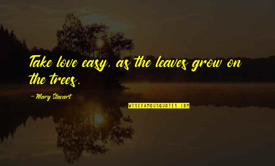 Take It Easy Love Quotes By Mary Stewart: Take love easy, as the leaves grow on