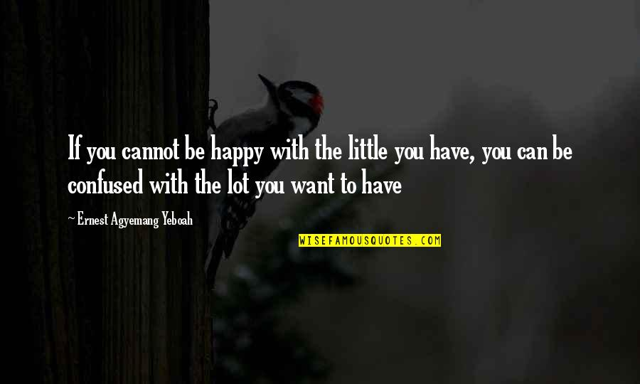 Take It Easy On Yourself Quotes By Ernest Agyemang Yeboah: If you cannot be happy with the little