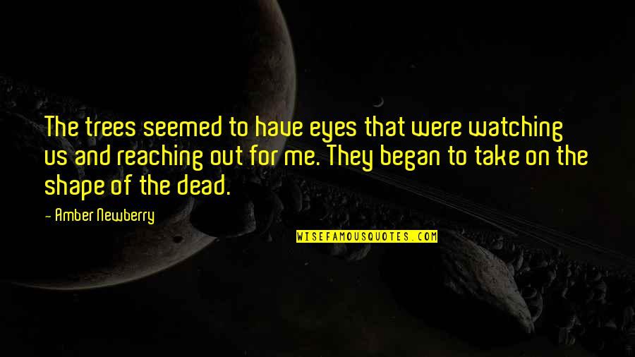 Take Me Out Quotes By Amber Newberry: The trees seemed to have eyes that were
