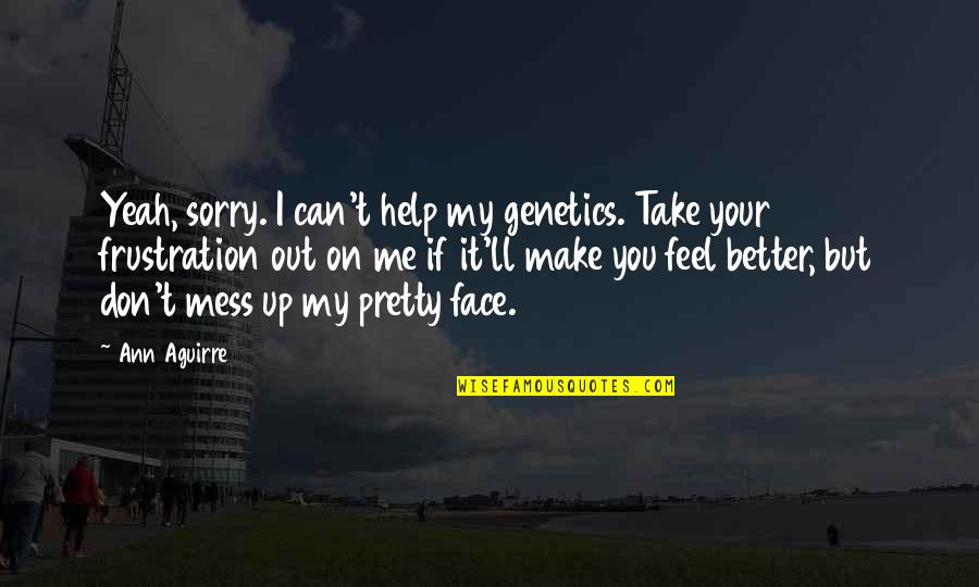Take Me Out Quotes By Ann Aguirre: Yeah, sorry. I can't help my genetics. Take