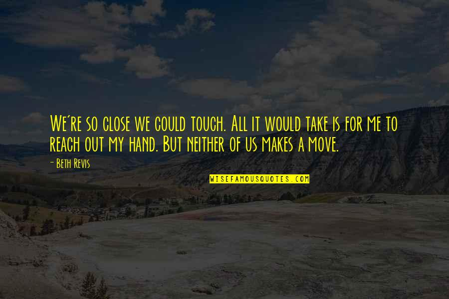 Take Me Out Quotes By Beth Revis: We're so close we could touch. All it
