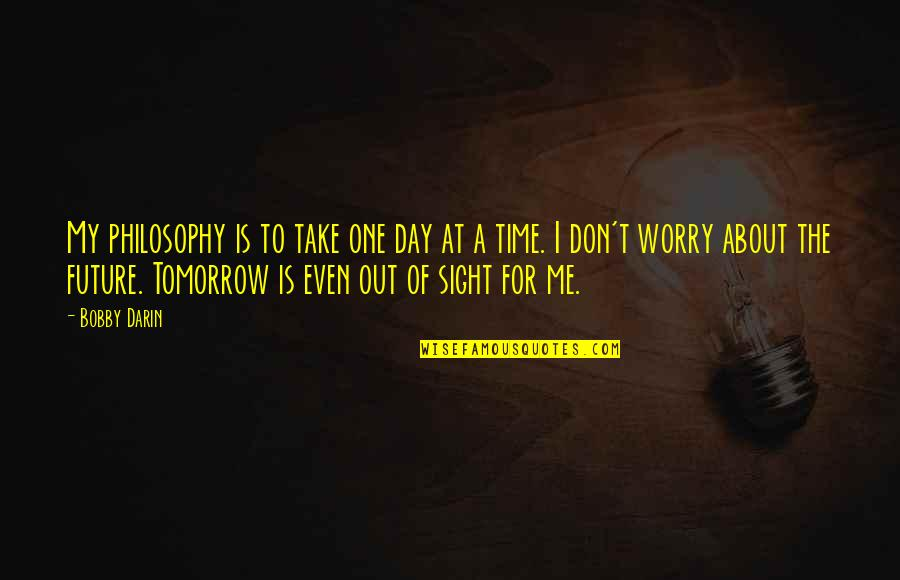 Take Me Out Quotes By Bobby Darin: My philosophy is to take one day at