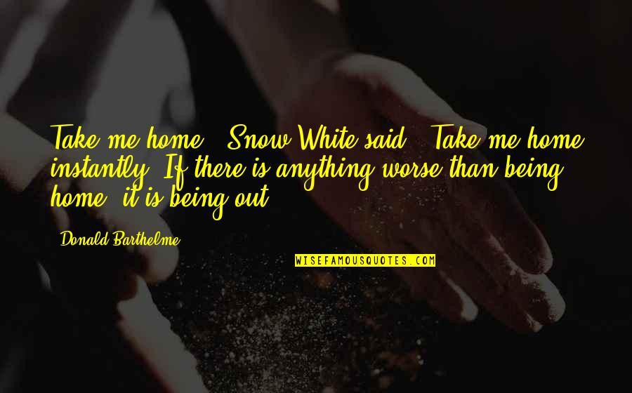 "Take Me Out Quotes By Donald Barthelme: Take me home,"" Snow White said. ""Take me"