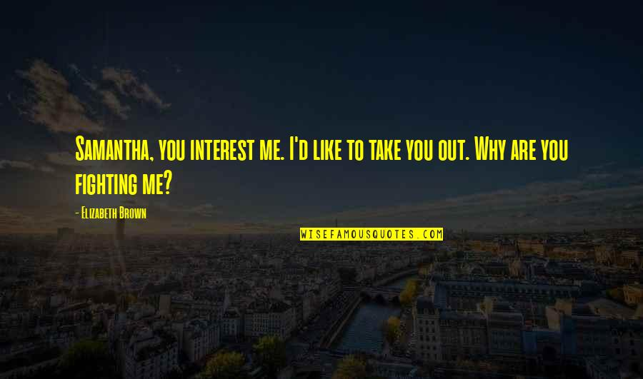 Take Me Out Quotes By Elizabeth Brown: Samantha, you interest me. I'd like to take