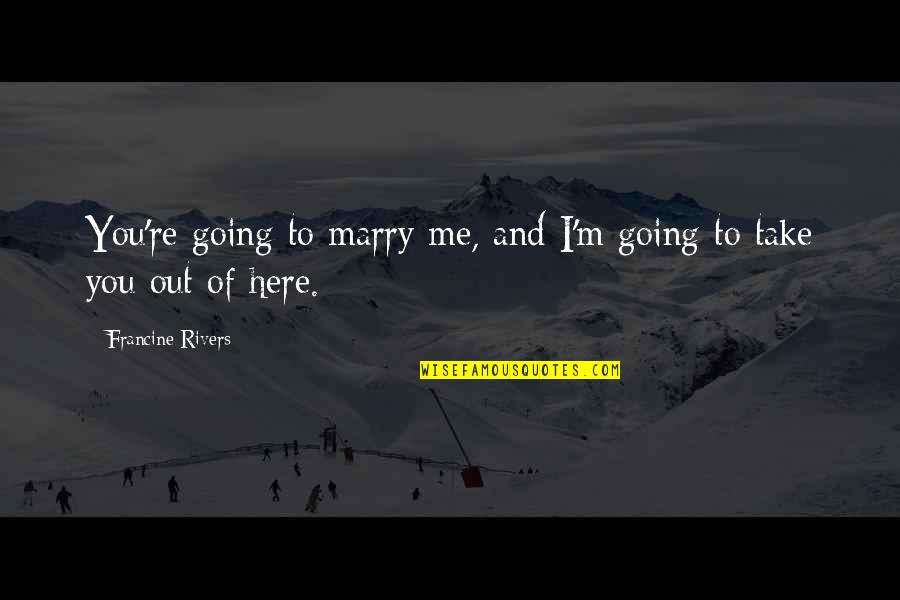 Take Me Out Quotes By Francine Rivers: You're going to marry me, and I'm going