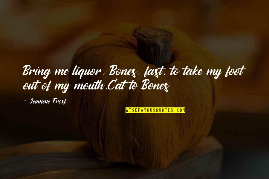 Take Me Out Quotes By Jeaniene Frost: Bring me liquor, Bones, fast, to take my