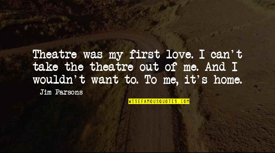 Take Me Out Quotes By Jim Parsons: Theatre was my first love. I can't take