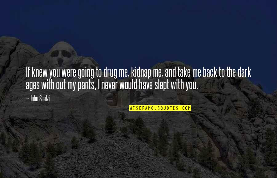 Take Me Out Quotes By John Scalzi: If knew you were going to drug me,