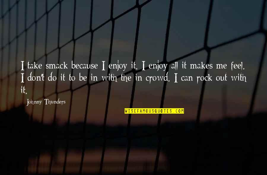 Take Me Out Quotes By Johnny Thunders: I take smack because I enjoy it. I
