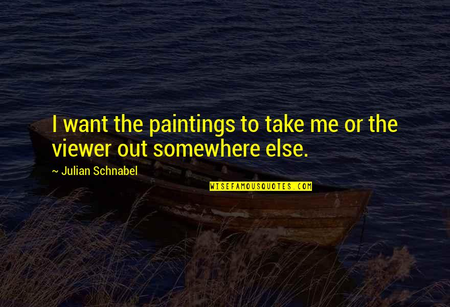 Take Me Out Quotes By Julian Schnabel: I want the paintings to take me or