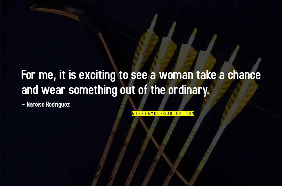 Take Me Out Quotes By Narciso Rodriguez: For me, it is exciting to see a