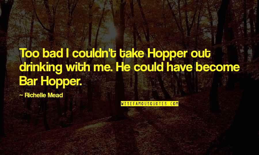 Take Me Out Quotes By Richelle Mead: Too bad I couldn't take Hopper out drinking
