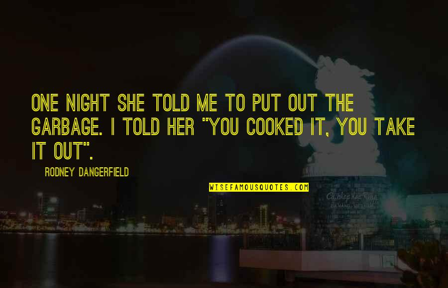 Take Me Out Quotes By Rodney Dangerfield: One night she told me to put out