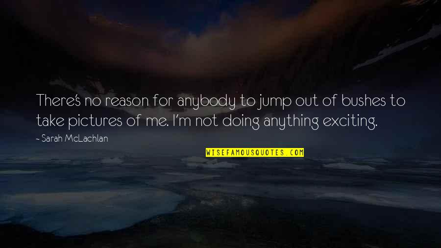 Take Me Out Quotes By Sarah McLachlan: There's no reason for anybody to jump out