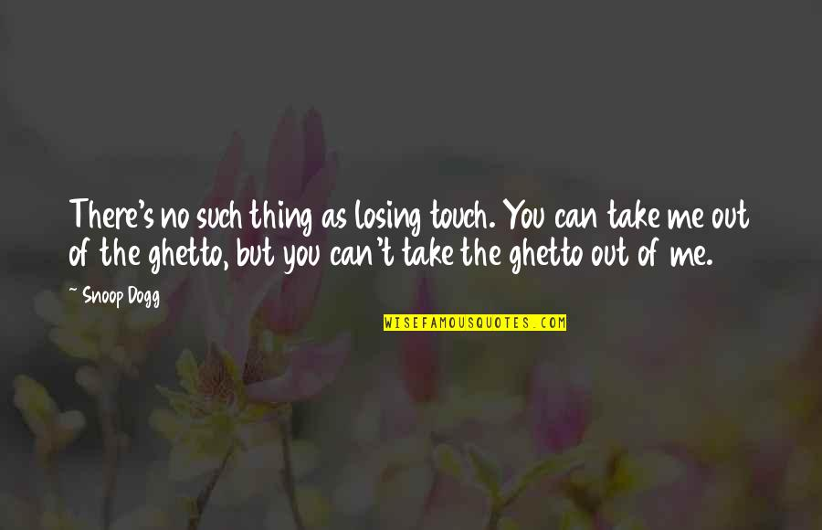 Take Me Out Quotes By Snoop Dogg: There's no such thing as losing touch. You