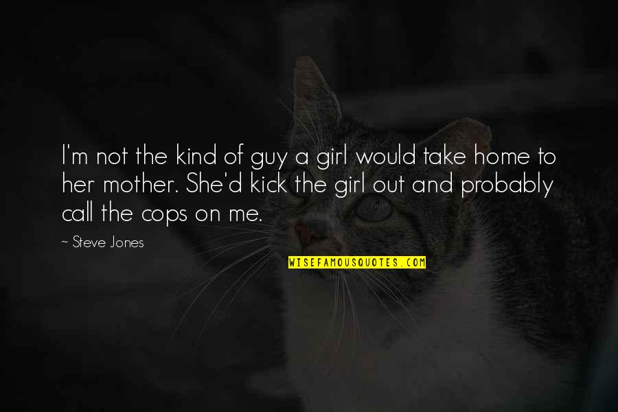 Take Me Out Quotes By Steve Jones: I'm not the kind of guy a girl