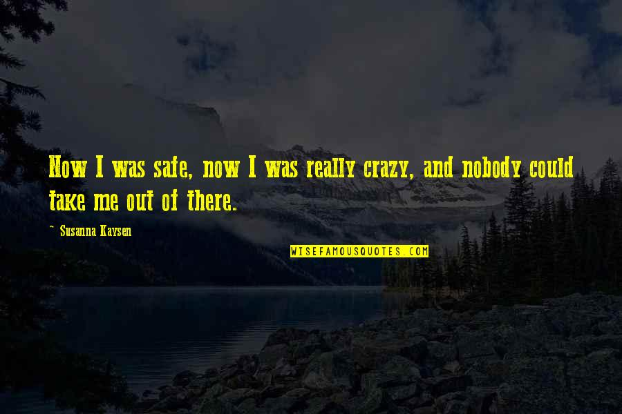 Take Me Out Quotes By Susanna Kaysen: Now I was safe, now I was really