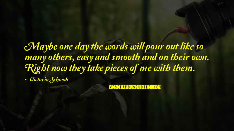 Take Me Out Quotes By Victoria Schwab: Maybe one day the words will pour out