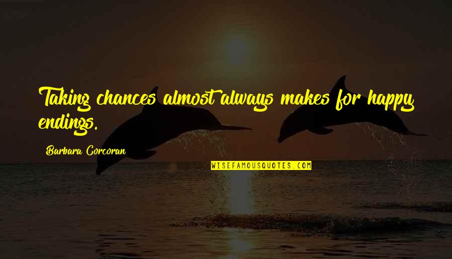 Take No Chances Quotes By Barbara Corcoran: Taking chances almost always makes for happy endings.