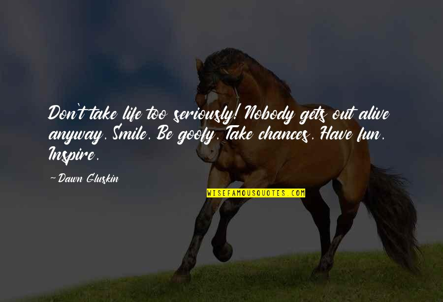 Take No Chances Quotes By Dawn Gluskin: Don't take life too seriously! Nobody gets out