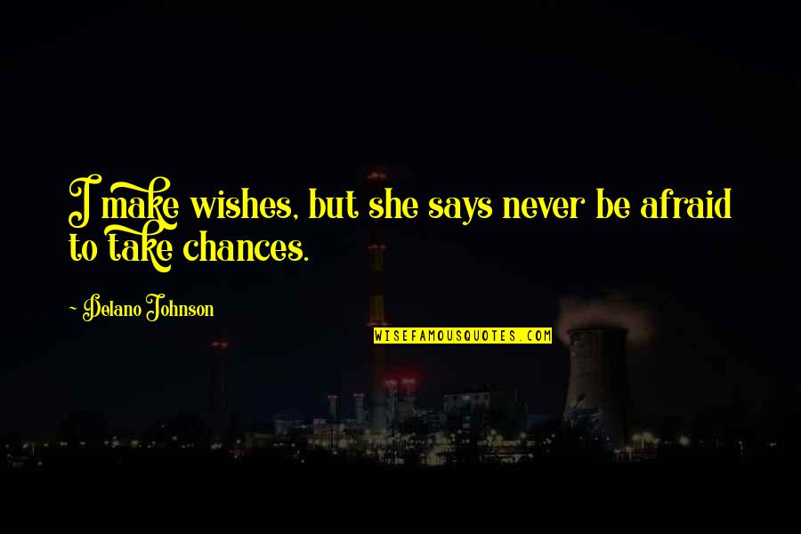 Take No Chances Quotes By Delano Johnson: I make wishes, but she says never be