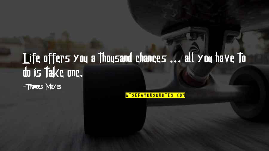 Take No Chances Quotes By Frances Mayes: Life offers you a thousand chances ... all