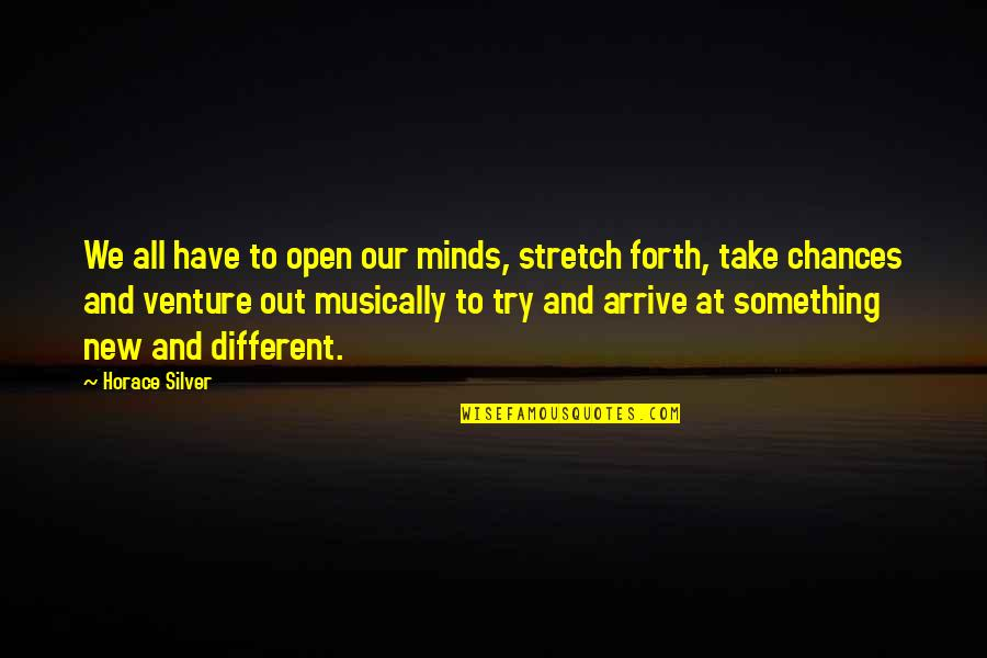 Take No Chances Quotes By Horace Silver: We all have to open our minds, stretch