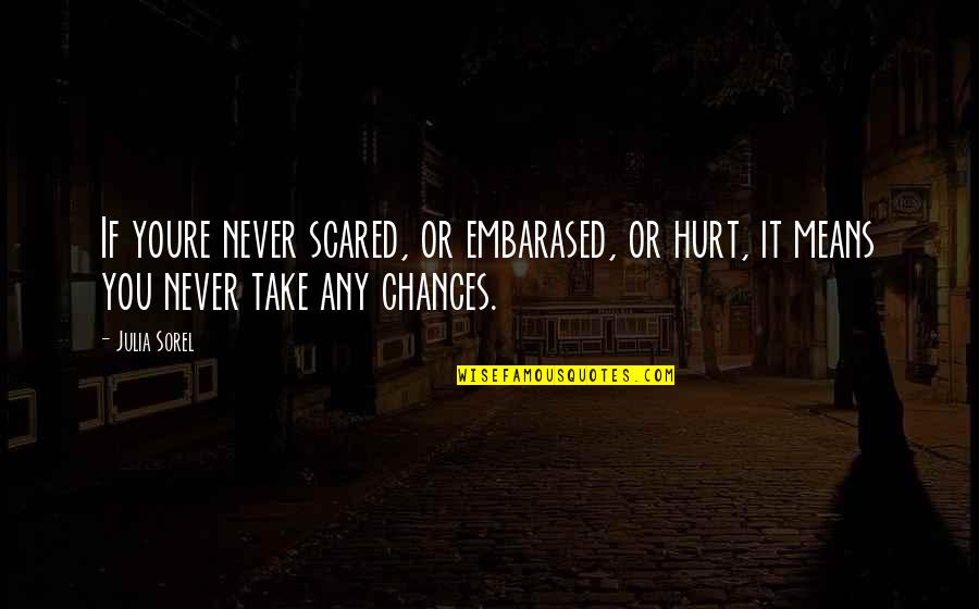 Take No Chances Quotes By Julia Sorel: If youre never scared, or embarased, or hurt,