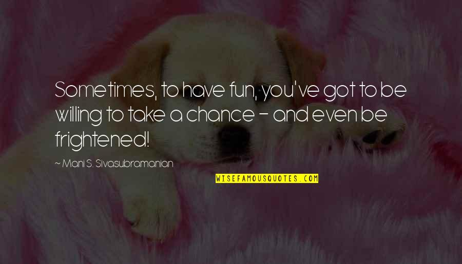 Take No Chances Quotes By Mani S. Sivasubramanian: Sometimes, to have fun, you've got to be