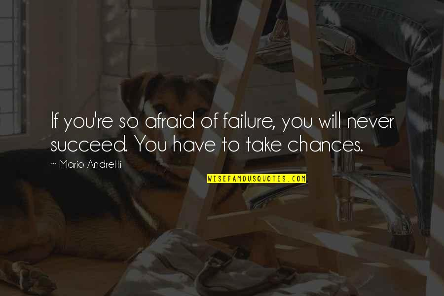 Take No Chances Quotes By Mario Andretti: If you're so afraid of failure, you will