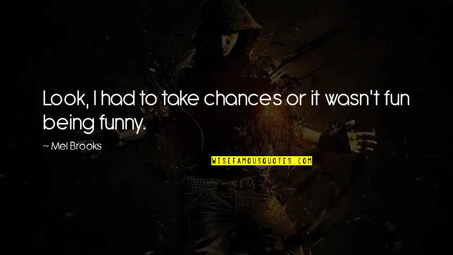 Take No Chances Quotes By Mel Brooks: Look, I had to take chances or it