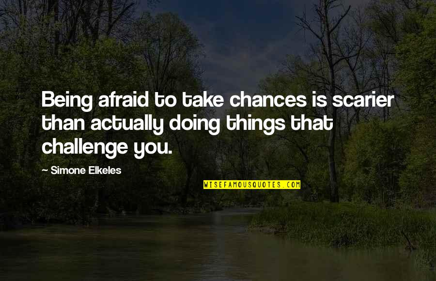 Take No Chances Quotes By Simone Elkeles: Being afraid to take chances is scarier than