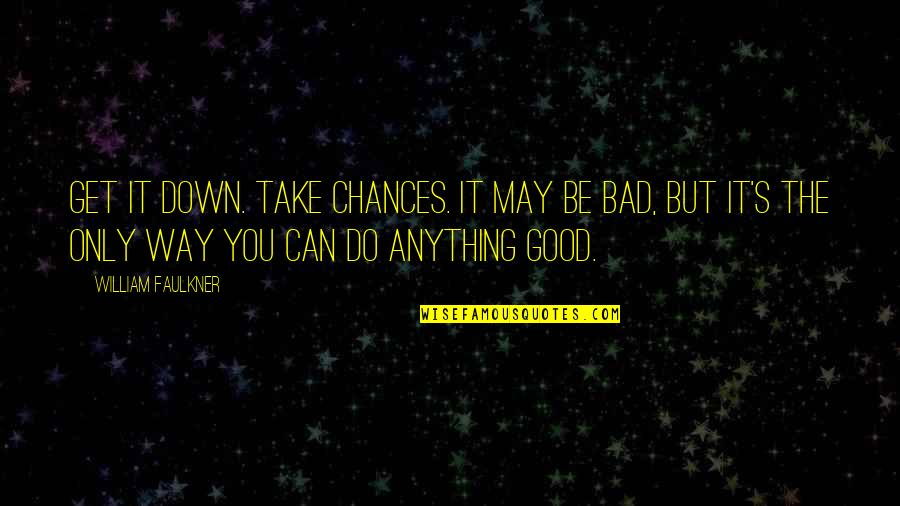 Take No Chances Quotes By William Faulkner: Get it down. Take chances. It may be