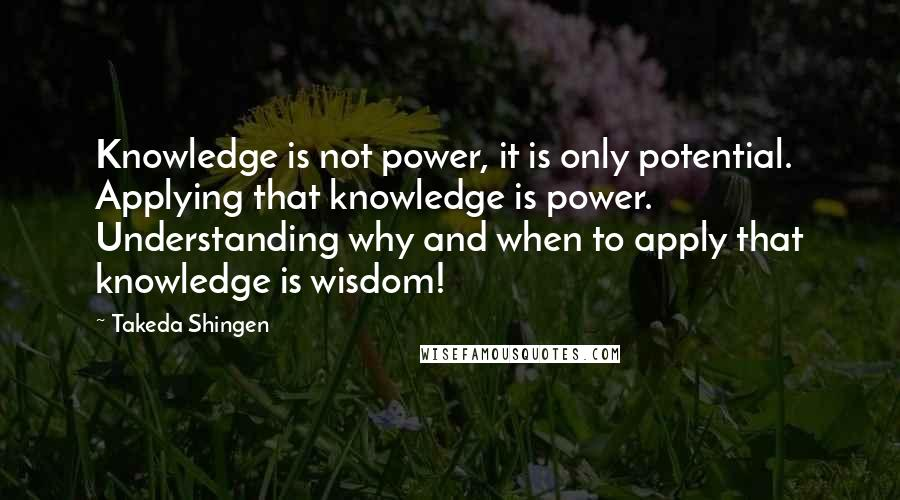 Takeda Shingen quotes: Knowledge is not power, it is only potential. Applying that knowledge is power. Understanding why and when to apply that knowledge is wisdom!