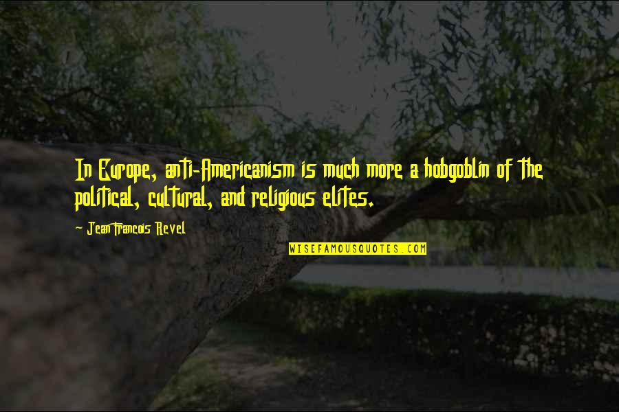 Taken For Granted By Someone You Love Quotes By Jean Francois Revel: In Europe, anti-Americanism is much more a hobgoblin