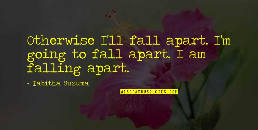 Taken Lenore Quotes By Tabitha Suzuma: Otherwise I'll fall apart. I'm going to fall