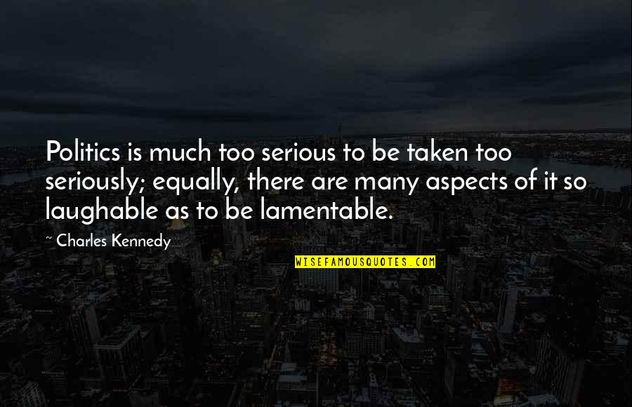 Taken Too Soon Quotes By Charles Kennedy: Politics is much too serious to be taken