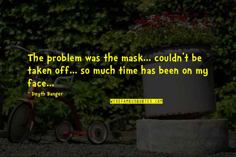 Taken Too Soon Quotes By Deyth Banger: The problem was the mask... couldn't be taken