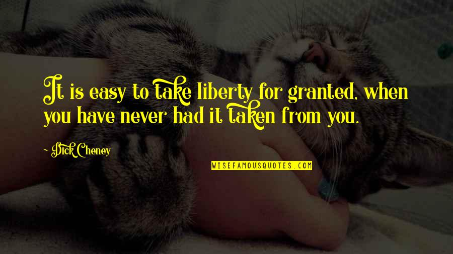 Taken Too Soon Quotes By Dick Cheney: It is easy to take liberty for granted,