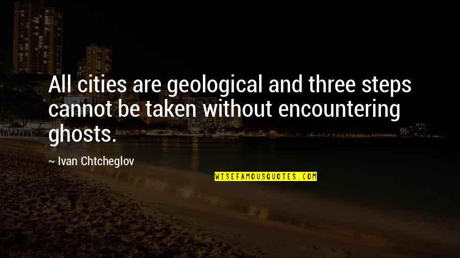 Taken Too Soon Quotes By Ivan Chtcheglov: All cities are geological and three steps cannot