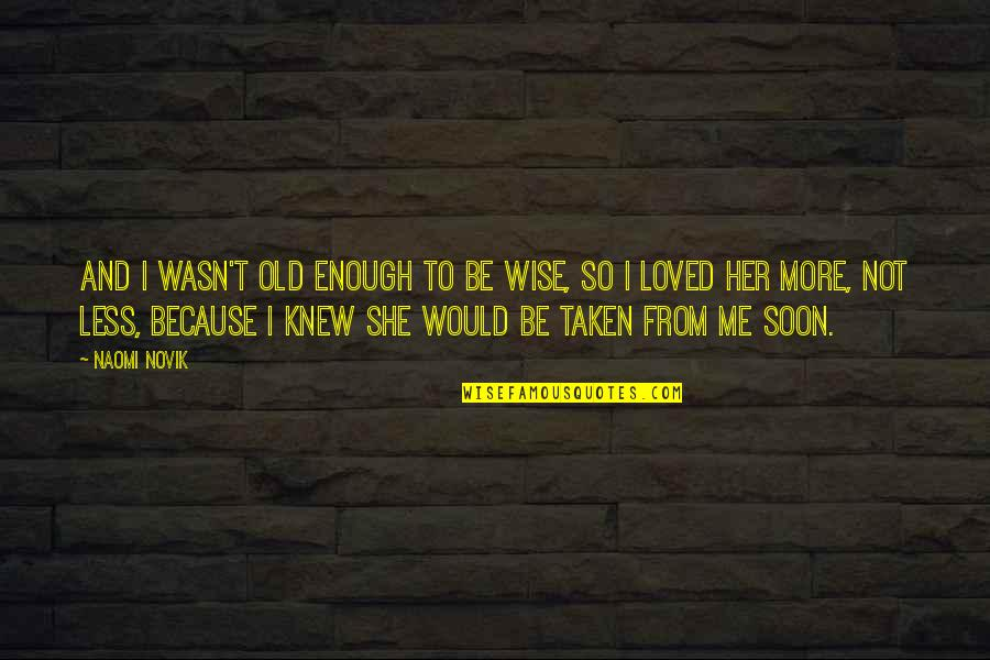 Taken Too Soon Quotes By Naomi Novik: And I wasn't old enough to be wise,