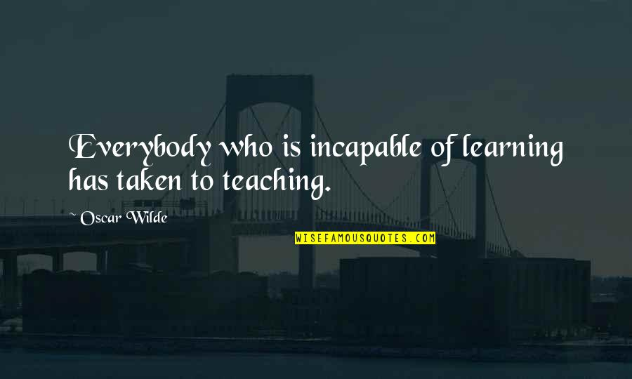 Taken Too Soon Quotes By Oscar Wilde: Everybody who is incapable of learning has taken
