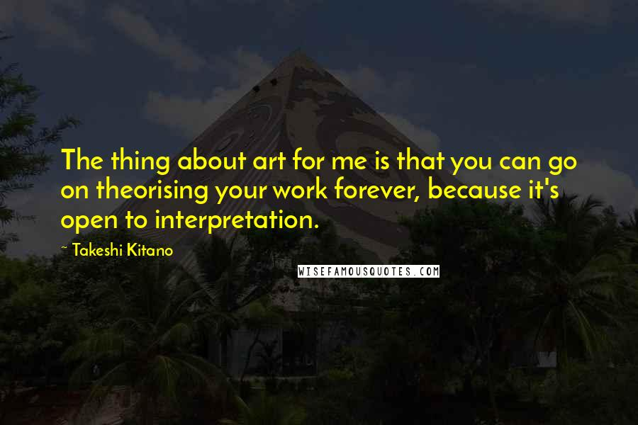 Takeshi Kitano quotes: The thing about art for me is that you can go on theorising your work forever, because it's open to interpretation.