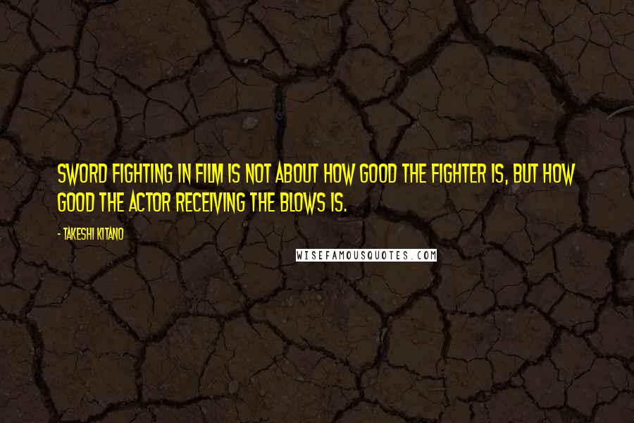 Takeshi Kitano quotes: Sword fighting in film is not about how good the fighter is, but how good the actor receiving the blows is.