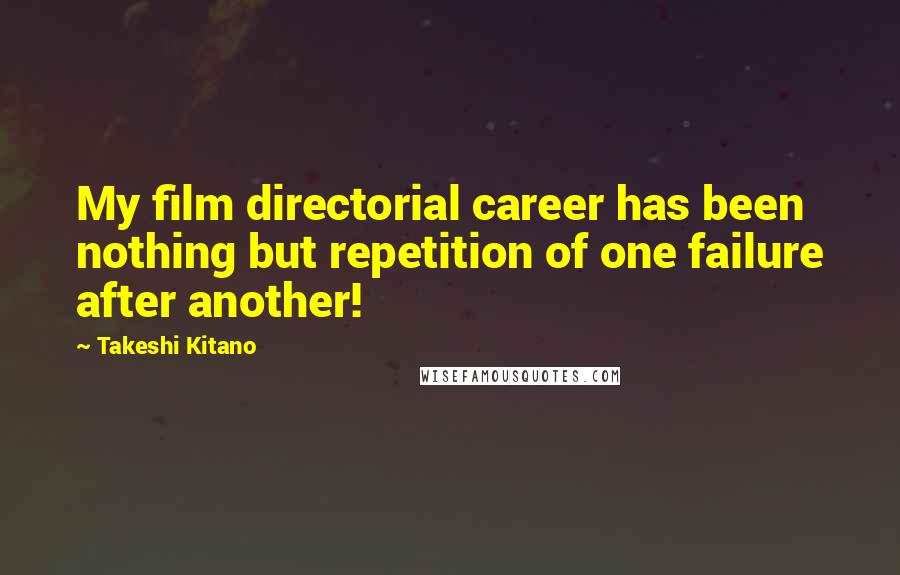 Takeshi Kitano quotes: My film directorial career has been nothing but repetition of one failure after another!