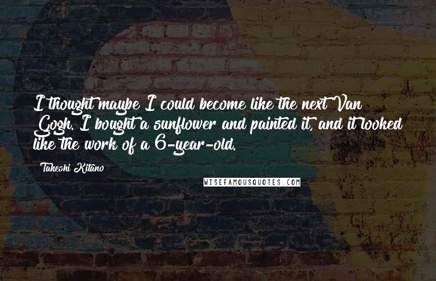 Takeshi Kitano quotes: I thought maybe I could become like the next Van Gogh. I bought a sunflower and painted it, and it looked like the work of a 6-year-old.