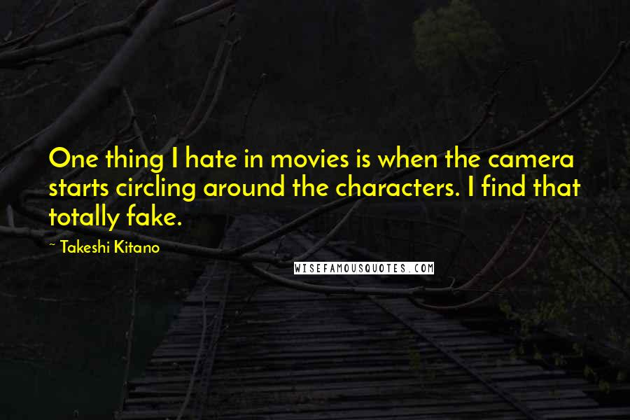 Takeshi Kitano quotes: One thing I hate in movies is when the camera starts circling around the characters. I find that totally fake.
