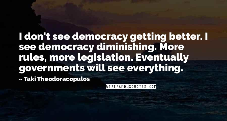 Taki Theodoracopulos quotes: I don't see democracy getting better. I see democracy diminishing. More rules, more legislation. Eventually governments will see everything.