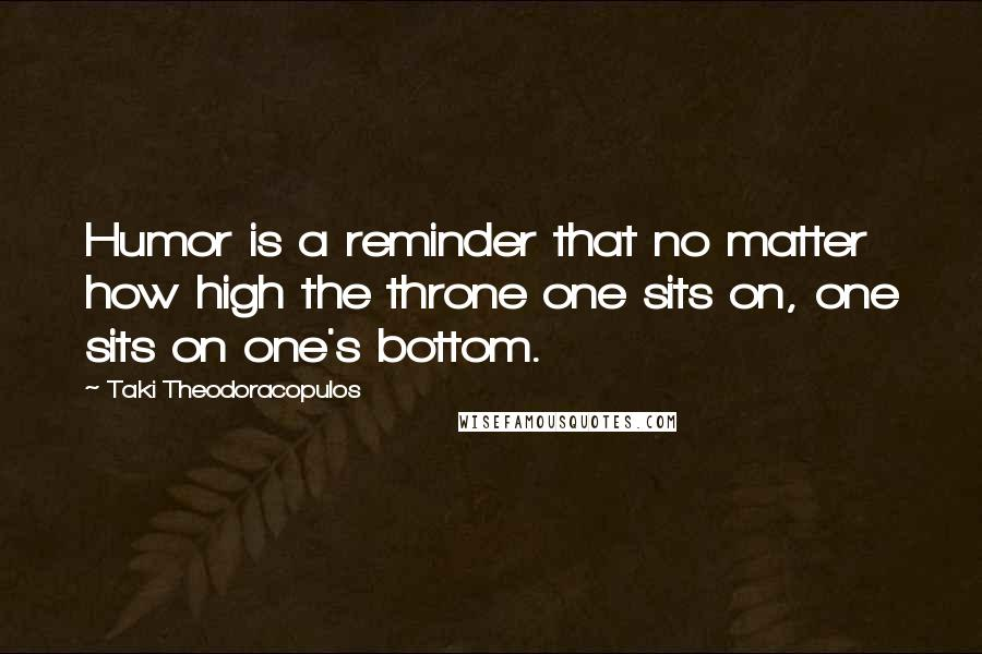 Taki Theodoracopulos quotes: Humor is a reminder that no matter how high the throne one sits on, one sits on one's bottom.