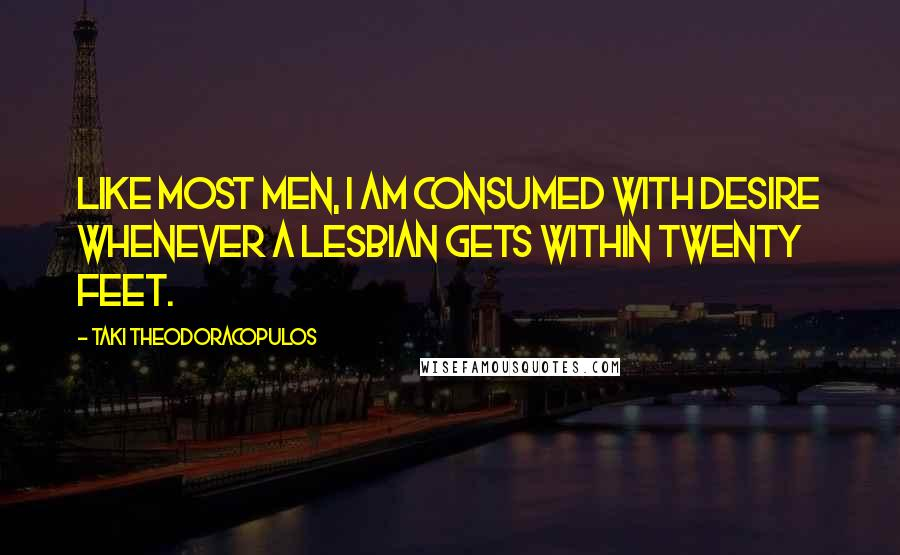 Taki Theodoracopulos quotes: Like most men, I am consumed with desire whenever a lesbian gets within twenty feet.
